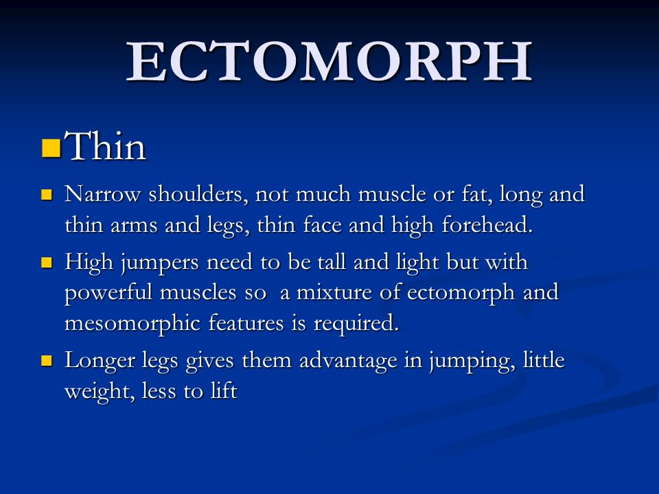 ECTOMORPH Thin Thin Narrow shoulders, not much muscle or fat, long and thin arms and legs, thin face and high forehead. Narrow shoulders, not much mus