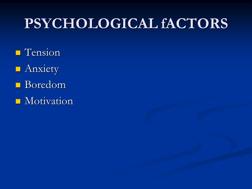 PSYCHOLOGICAL fACTORS Tension Tension Anxiety Anxiety Boredom Boredom Motivation Motivation
