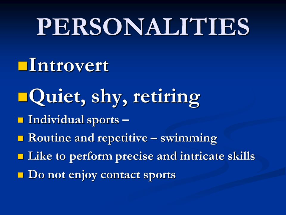 PERSONALITIES Introvert Introvert Quiet, shy, retiring Quiet, shy, retiring Individual sports – Individual sports – Routine and repetitive – swimming