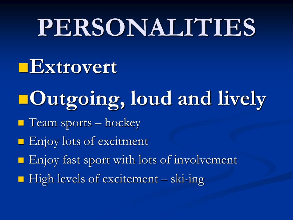 PERSONALITIES Extrovert Extrovert Outgoing, loud and lively Outgoing, loud and lively Team sports – hockey Team sports – hockey Enjoy lots of excitmen