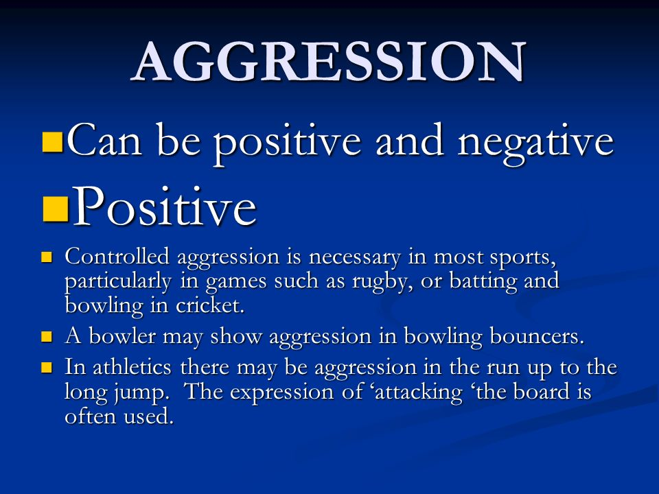 AGGRESSION Can be positive and negative Can be positive and negative Positive Positive Controlled aggression is necessary in most sports, particularly