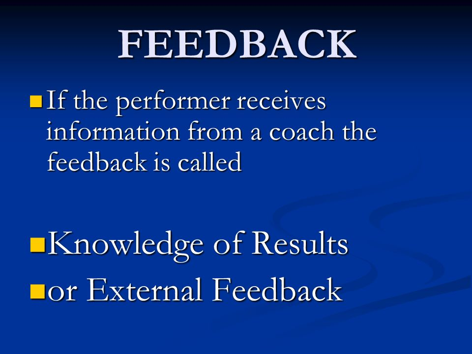 FEEDBACK If the performer receives information from a coach the feedback is called If the performer receives information from a coach the feedback is