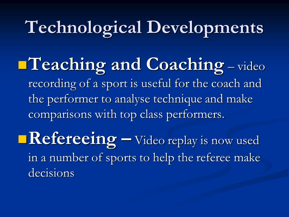 Technological Developments Teaching and Coaching – video recording of a sport is useful for the coach and the performer to analyse technique and make
