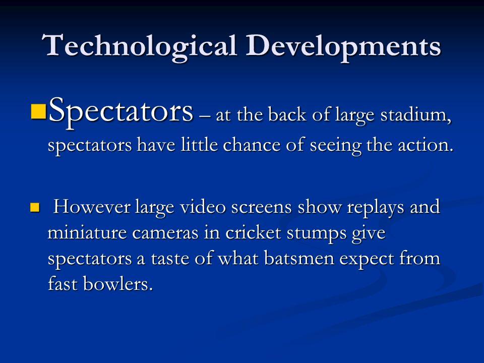 Technological Developments Spectators – at the back of large stadium, spectators have little chance of seeing the action. Spectators – at the back of