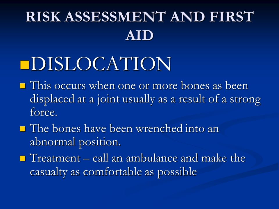 RISK ASSESSMENT AND FIRST AID DISLOCATION DISLOCATION This occurs when one or more bones as been displaced at a joint usually as a result of a strong