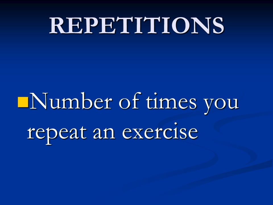 REPETITIONS Number of times you repeat an exercise Number of times you repeat an exercise