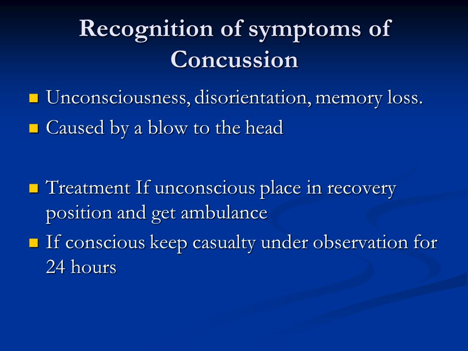Recognition of symptoms of Concussion Unconsciousness, disorientation, memory loss. Unconsciousness, disorientation, memory loss. Caused by a blow to