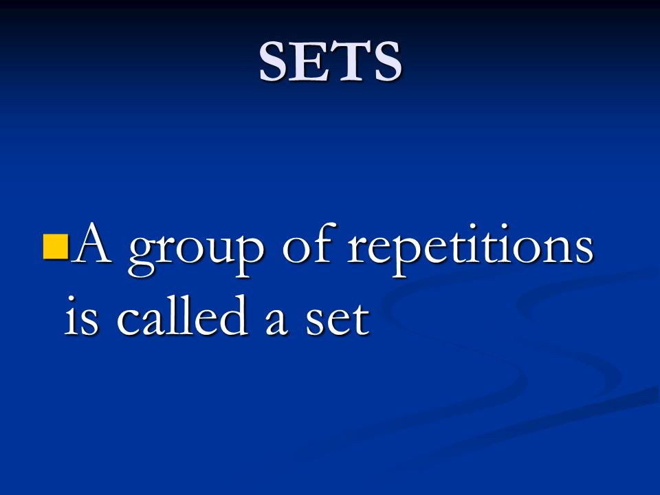 SETS A group of repetitions is called a set A group of repetitions is called a set