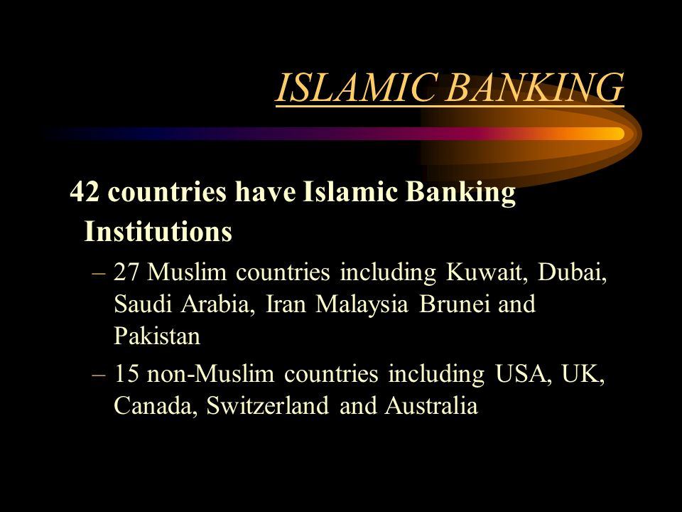 ISLAMIC BANKING 42 countries have Islamic Banking Institutions –27 Muslim countries including Kuwait, Dubai, Saudi Arabia, Iran Malaysia Brunei and Pa
