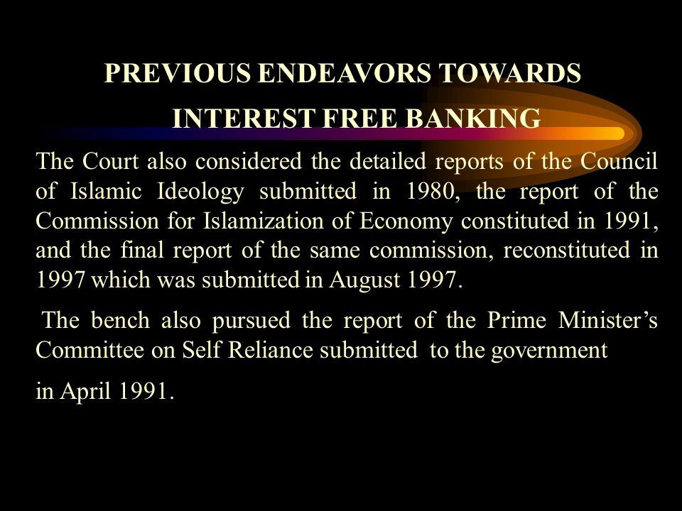 PREVIOUS ENDEAVORS TOWARDS INTEREST FREE BANKING The Court also considered the detailed reports of the Council of Islamic Ideology submitted in 1980, the report of the Commission for Islamization of Economy constituted in 1991, and the final report of the same commission, reconstituted in 1997 which was submitted in August 1997.