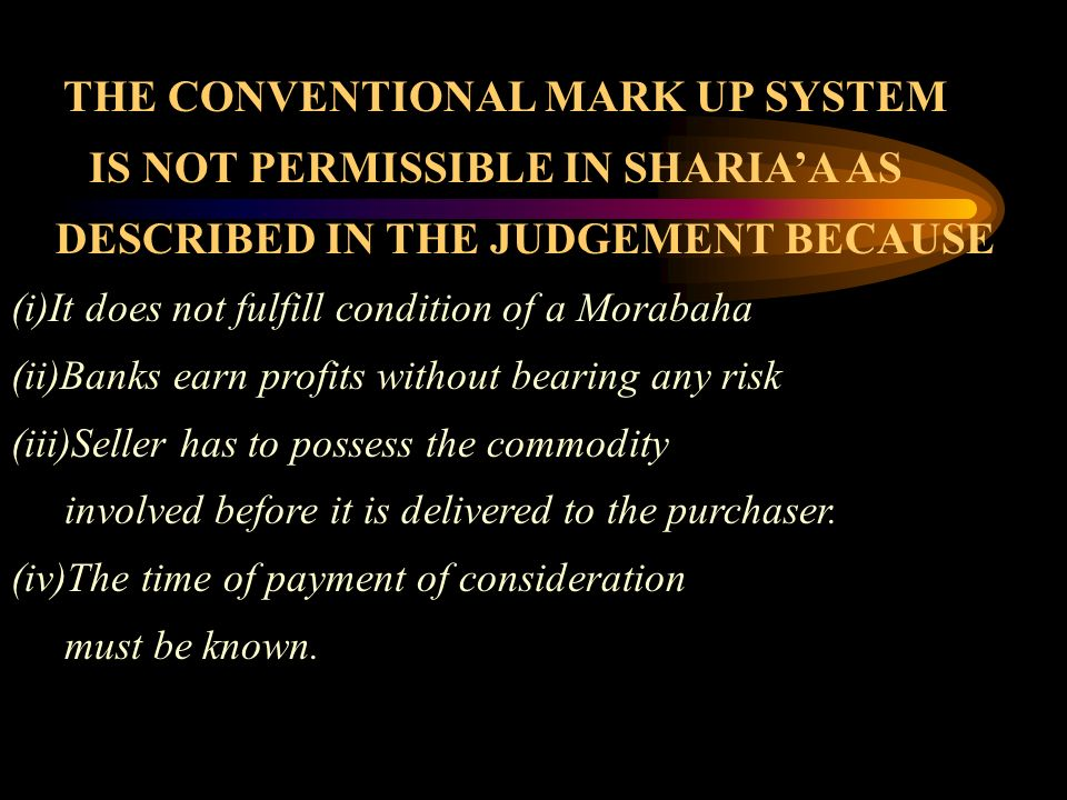 THE CONVENTIONAL MARK UP SYSTEM IS NOT PERMISSIBLE IN SHARIAA AS DESCRIBED IN THE JUDGEMENT BECAUSE (i)It does not fulfill condition of a Morabaha (ii)Banks earn profits without bearing any risk (iii)Seller has to possess the commodity involved before it is delivered to the purchaser.