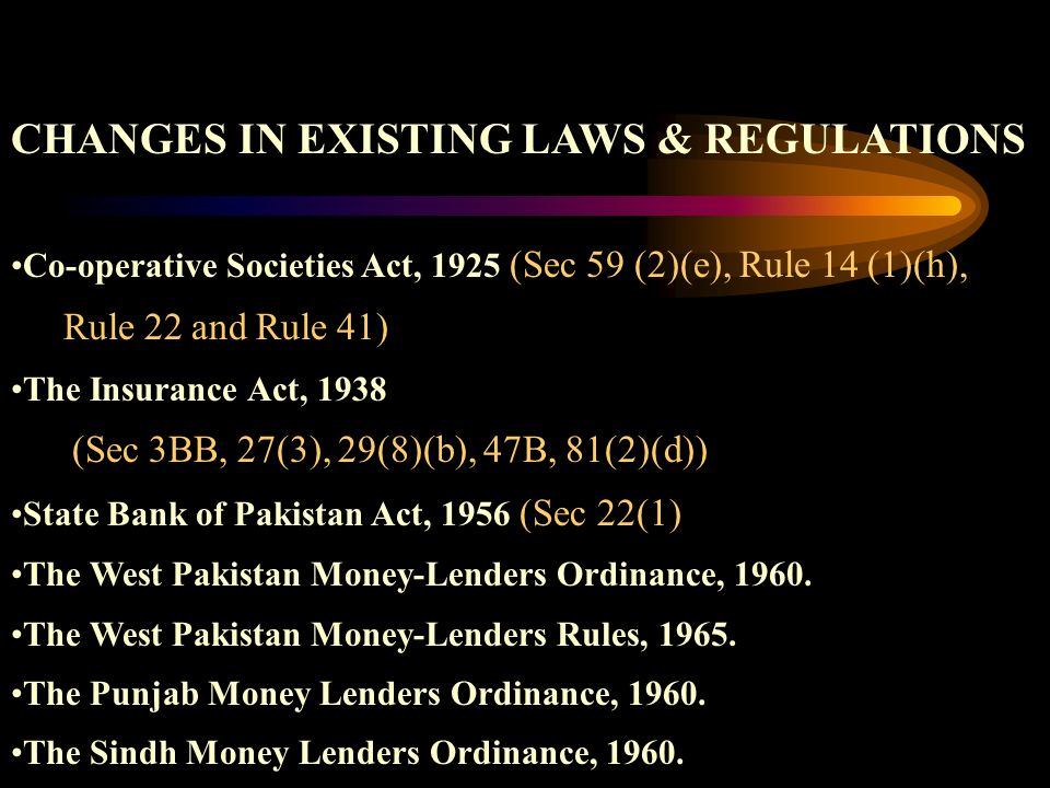 CHANGES IN EXISTING LAWS & REGULATIONS Co-operative Societies Act, 1925 (Sec 59 (2)(e), Rule 14 (1)(h), Rule 22 and Rule 41) The Insurance Act, 1938 (Sec 3BB, 27(3), 29(8)(b), 47B, 81(2)(d)) State Bank of Pakistan Act, 1956 (Sec 22(1) The West Pakistan Money-Lenders Ordinance, 1960.