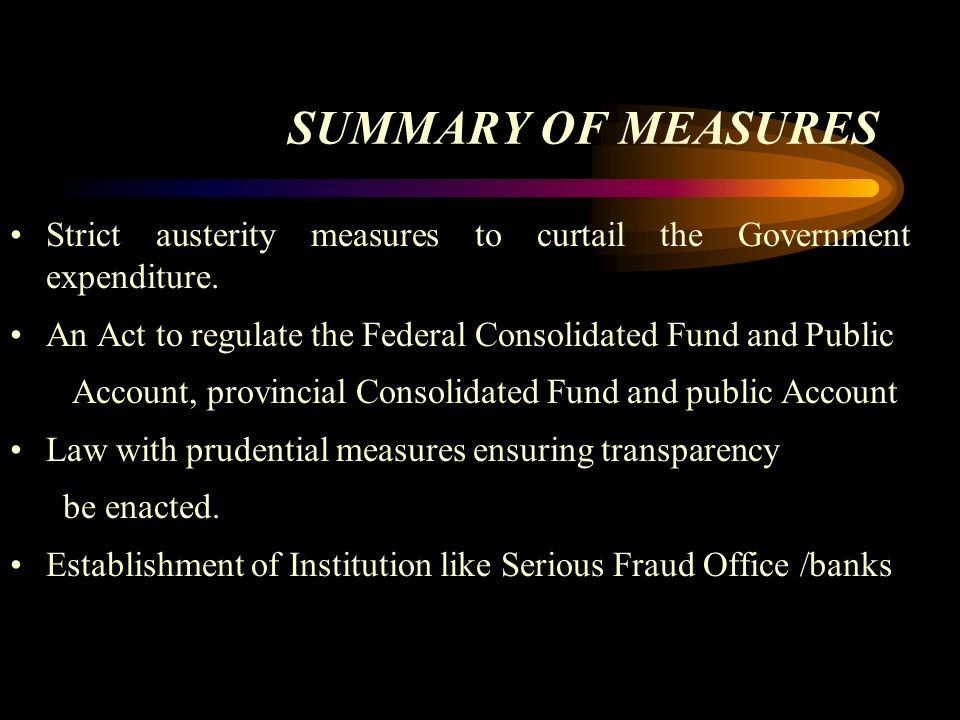 SUMMARY OF MEASURES Strict austerity measures to curtail the Government expenditure. An Act to regulate the Federal Consolidated Fund and Public Accou