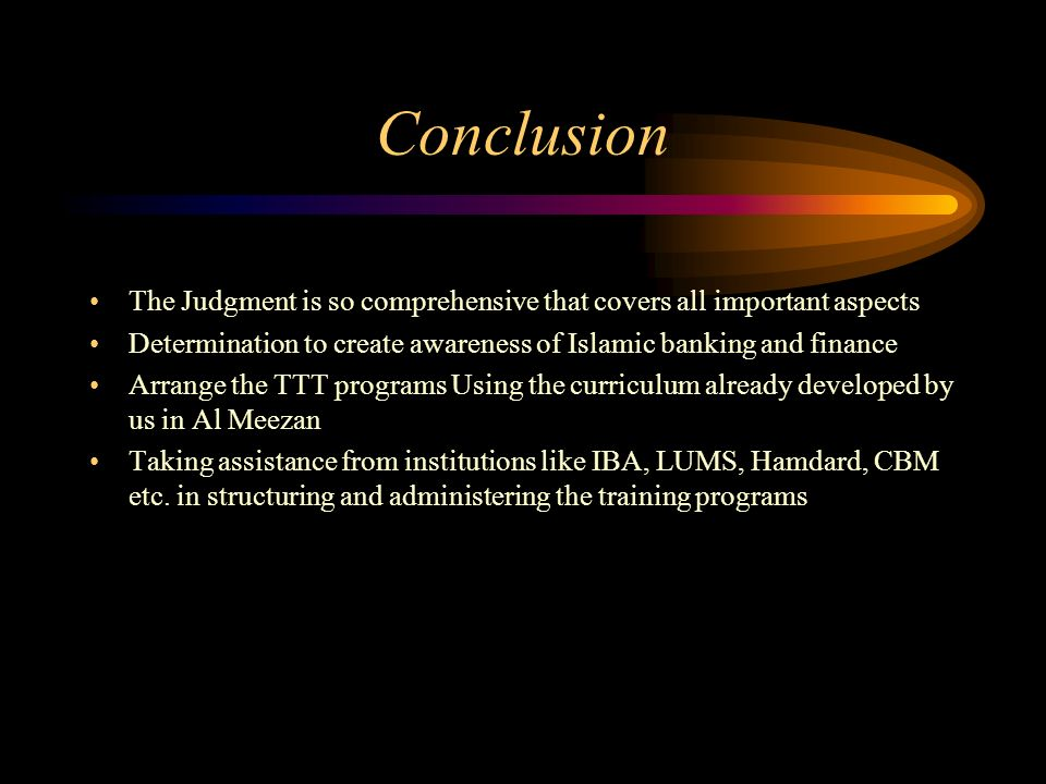 Conclusion The Judgment is so comprehensive that covers all important aspects Determination to create awareness of Islamic banking and finance Arrange the TTT programs Using the curriculum already developed by us in Al Meezan Taking assistance from institutions like IBA, LUMS, Hamdard, CBM etc.