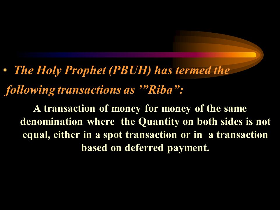 The Holy Prophet (PBUH) has termed the following transactions as Riba: A transaction of money for money of the same denomination where the Quantity on