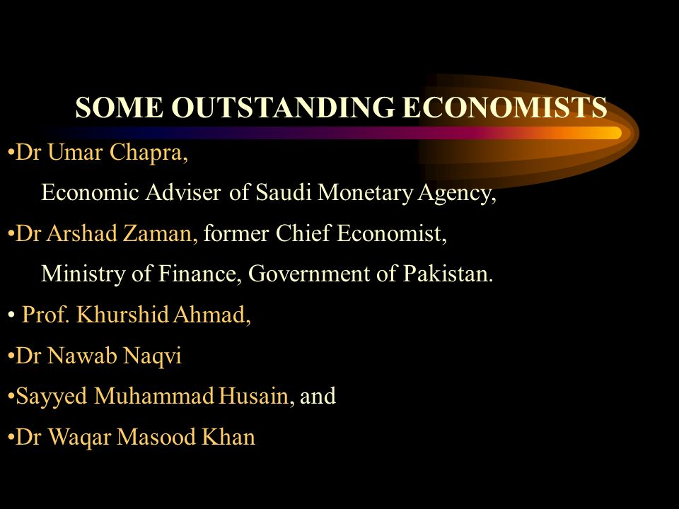 SOME OUTSTANDING ECONOMISTS Dr Umar Chapra, Economic Adviser of Saudi Monetary Agency, Dr Arshad Zaman, former Chief Economist, Ministry of Finance, Government of Pakistan.