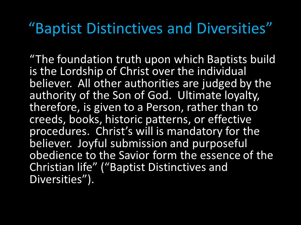 Baptist Distinctives and Diversities The foundation truth upon which Baptists build is the Lordship of Christ over the individual believer. All other