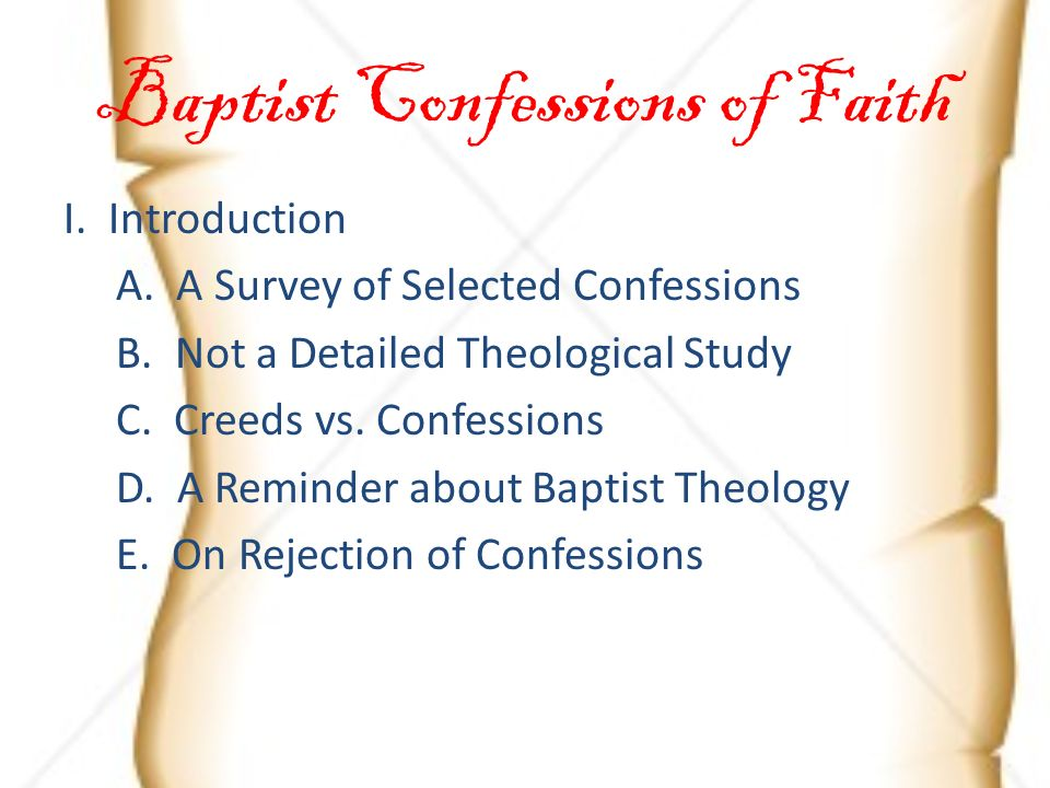 I. Introduction A. A Survey of Selected Confessions B. Not a Detailed Theological Study C. Creeds vs. Confessions D. A Reminder about Baptist Theology