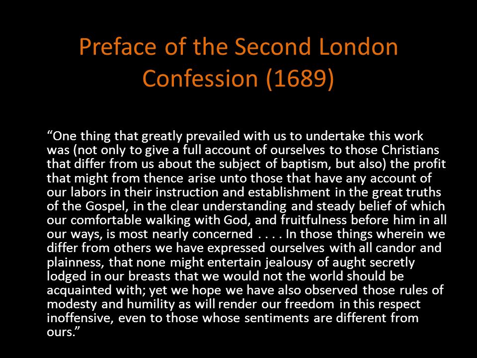 Preface of the Second London Confession (1689) One thing that greatly prevailed with us to undertake this work was (not only to give a full account of