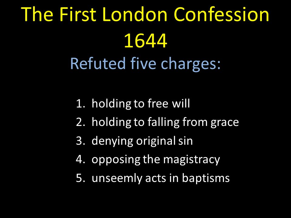 The First London Confession 1644 Refuted five charges: 1. holding to free will 2. holding to falling from grace 3. denying original sin 4. opposing th