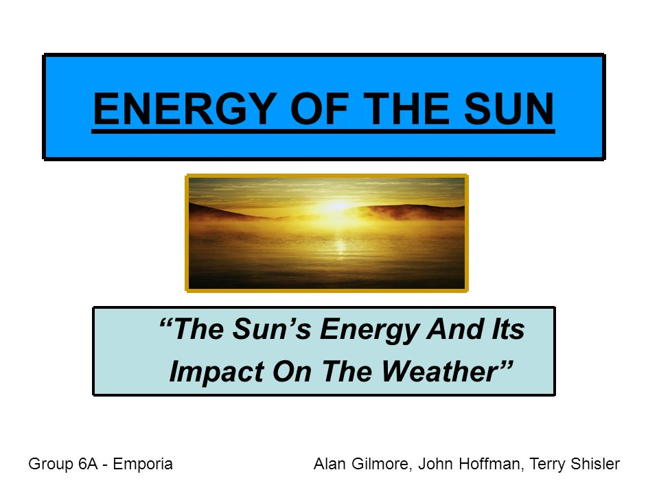 The Suns Energy And Its Impact On The Weather ENERGY OF THE SUN Group 6A - EmporiaAlan Gilmore, John Hoffman, Terry Shisler