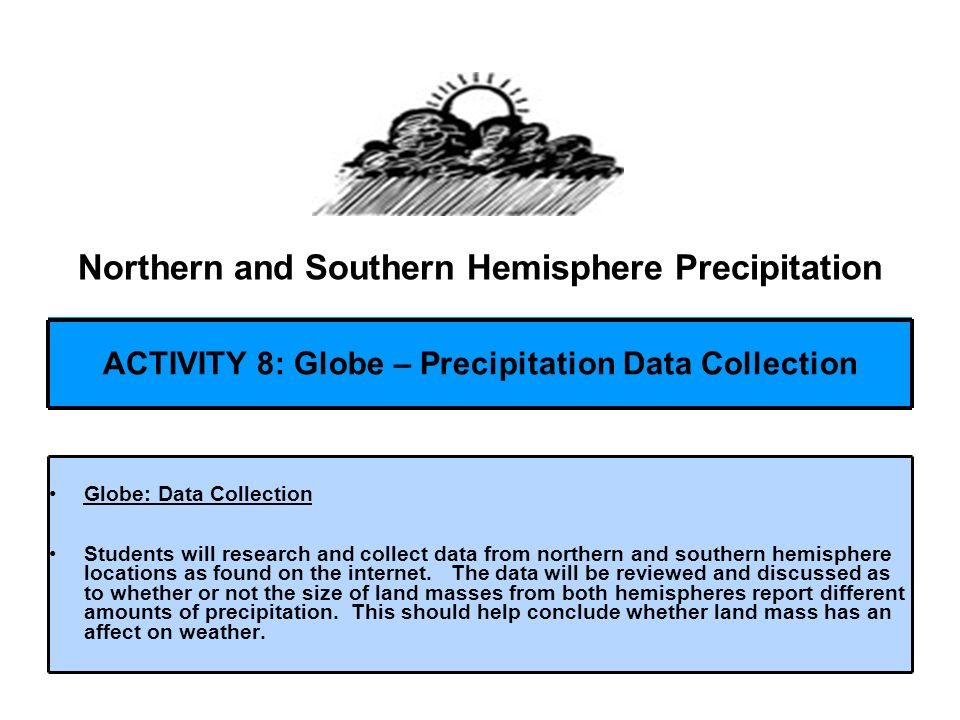 Northern and Southern Hemisphere Precipitation Globe: Data Collection Students will research and collect data from northern and southern hemisphere lo