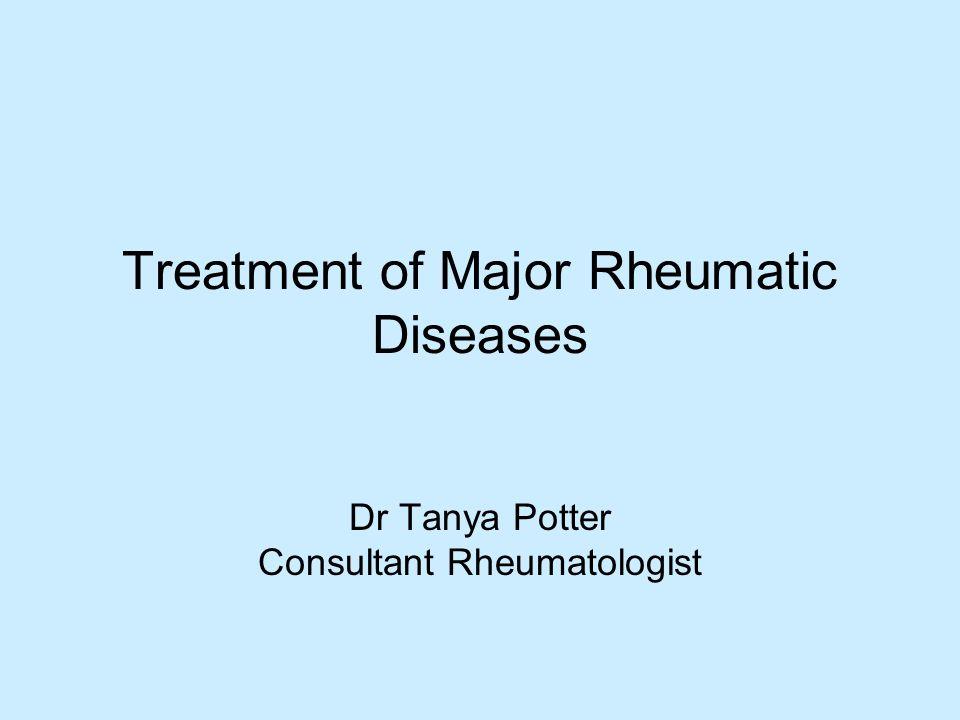 Treatment of Major Rheumatic Diseases Dr Tanya Potter Consultant Rheumatologist