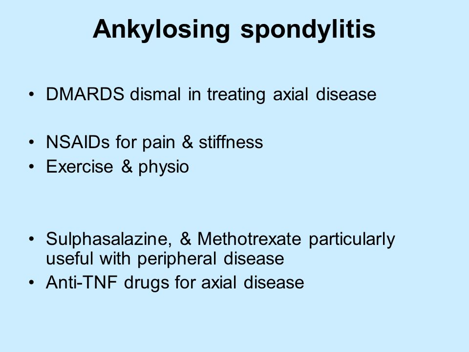 Ankylosing spondylitis DMARDS dismal in treating axial disease NSAIDs for pain & stiffness Exercise & physio Sulphasalazine, & Methotrexate particular