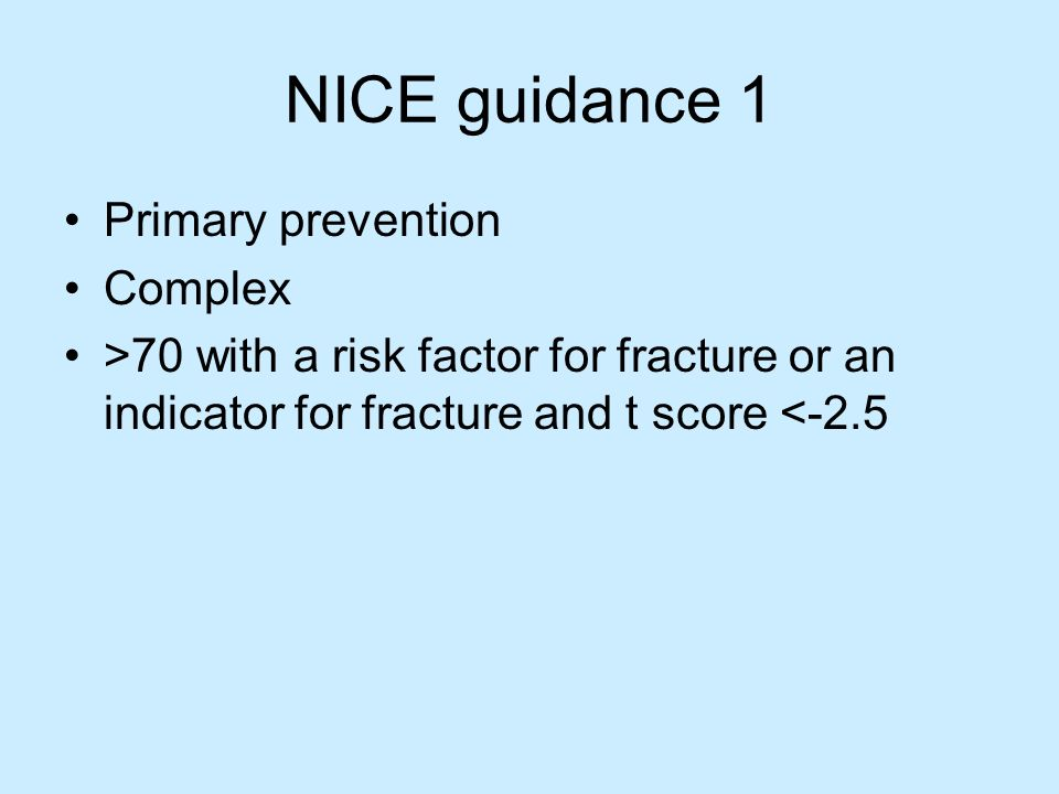 NICE guidance 1 Primary prevention Complex >70 with a risk factor for fracture or an indicator for fracture and t score <-2.5