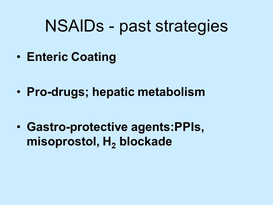 NSAIDs - past strategies Enteric Coating Pro-drugs; hepatic metabolism Gastro-protective agents:PPIs, misoprostol, H 2 blockade