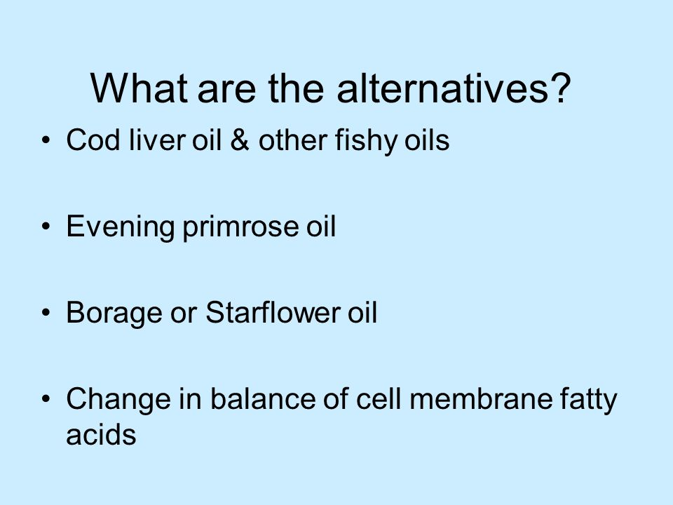 What are the alternatives? Cod liver oil & other fishy oils Evening primrose oil Borage or Starflower oil Change in balance of cell membrane fatty aci