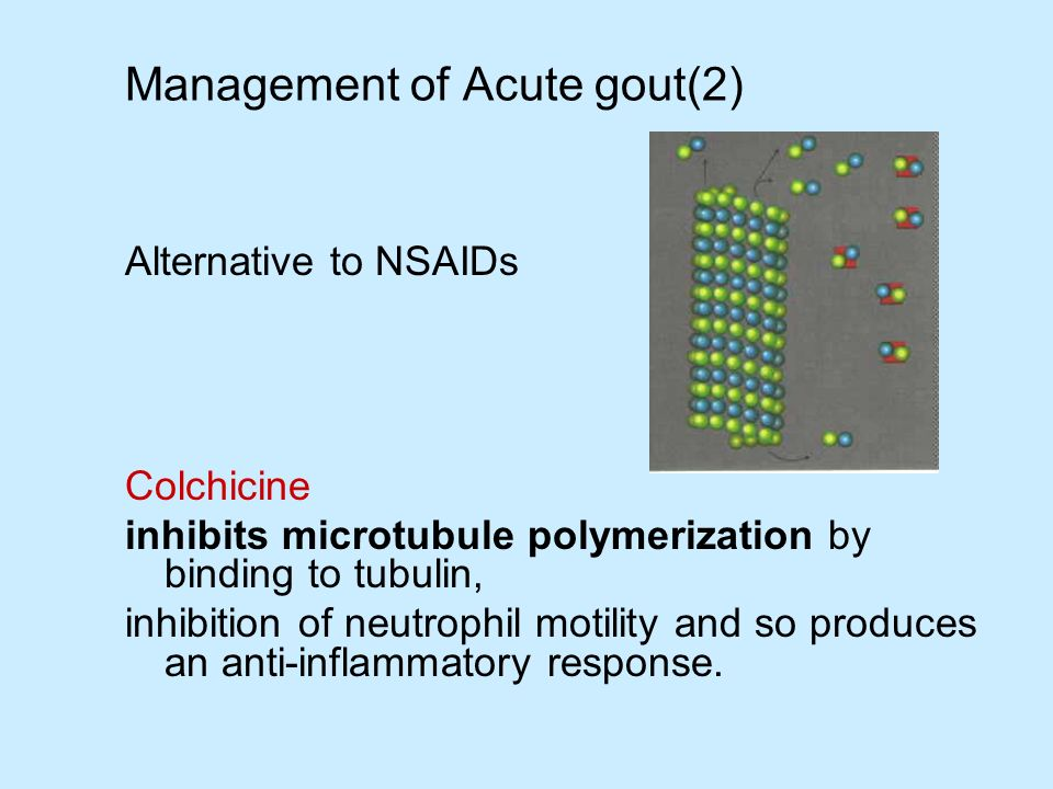 Management of Acute gout(2) Alternative to NSAIDs Colchicine inhibits microtubule polymerization by binding to tubulin, inhibition of neutrophil motil