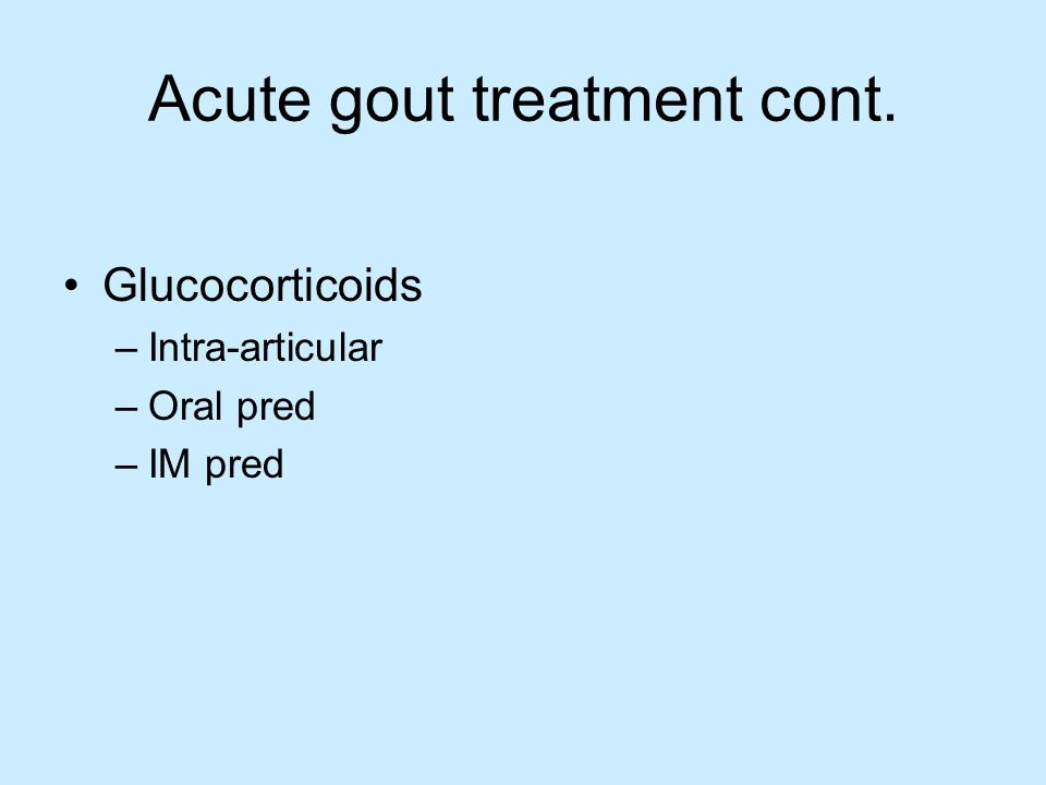 Acute gout treatment cont. Glucocorticoids –Intra-articular –Oral pred –IM pred