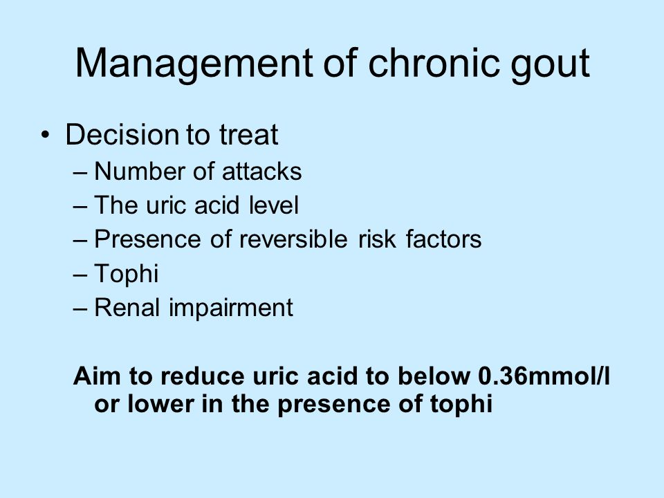 Management of chronic gout Decision to treat –Number of attacks –The uric acid level –Presence of reversible risk factors –Tophi –Renal impairment Aim