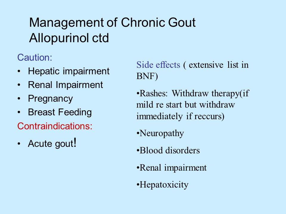 Management of Chronic Gout Allopurinol ctd Caution: Hepatic impairment Renal Impairment Pregnancy Breast Feeding Contraindications: Acute gout ! Side