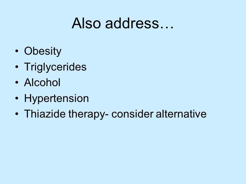 Also address… Obesity Triglycerides Alcohol Hypertension Thiazide therapy- consider alternative