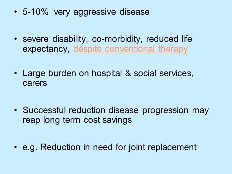 5-10% very aggressive disease severe disability, co-morbidity, reduced life expectancy, despite conventional therapy Large burden on hospital & social