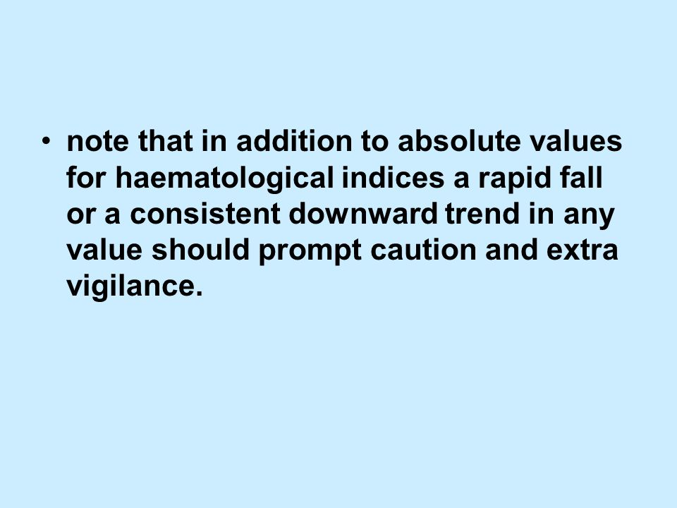 note that in addition to absolute values for haematological indices a rapid fall or a consistent downward trend in any value should prompt caution and