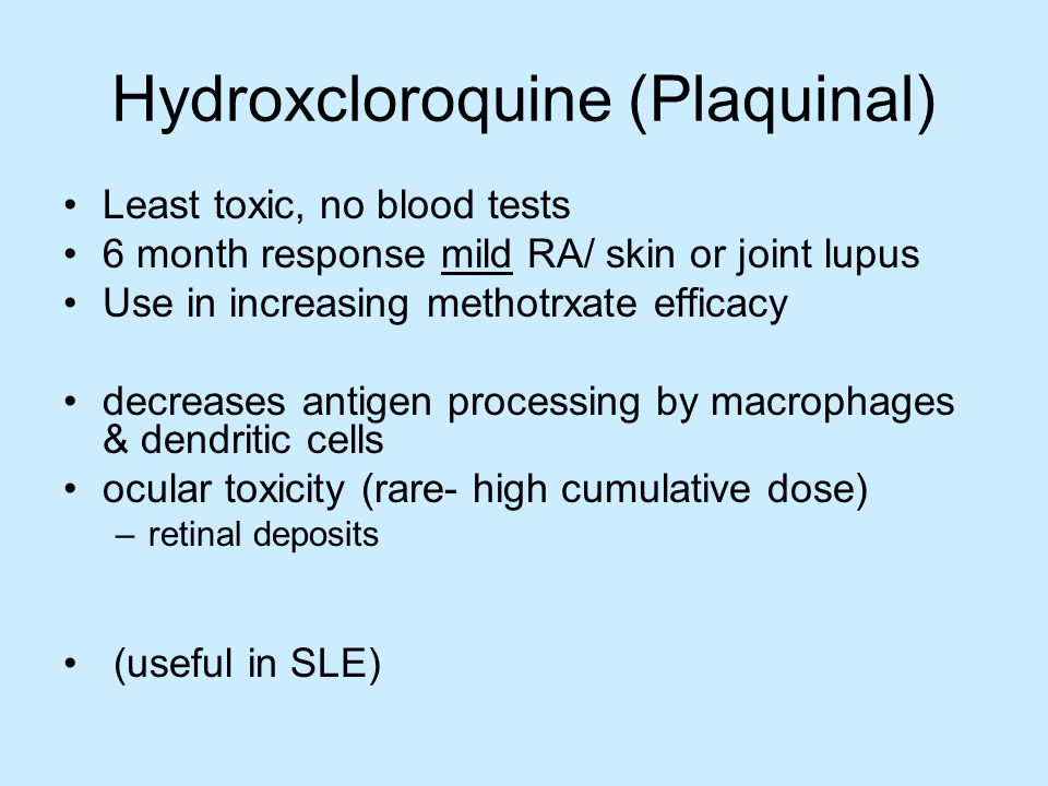 Hydroxcloroquine (Plaquinal) Least toxic, no blood tests 6 month response mild RA/ skin or joint lupus Use in increasing methotrxate efficacy decrease