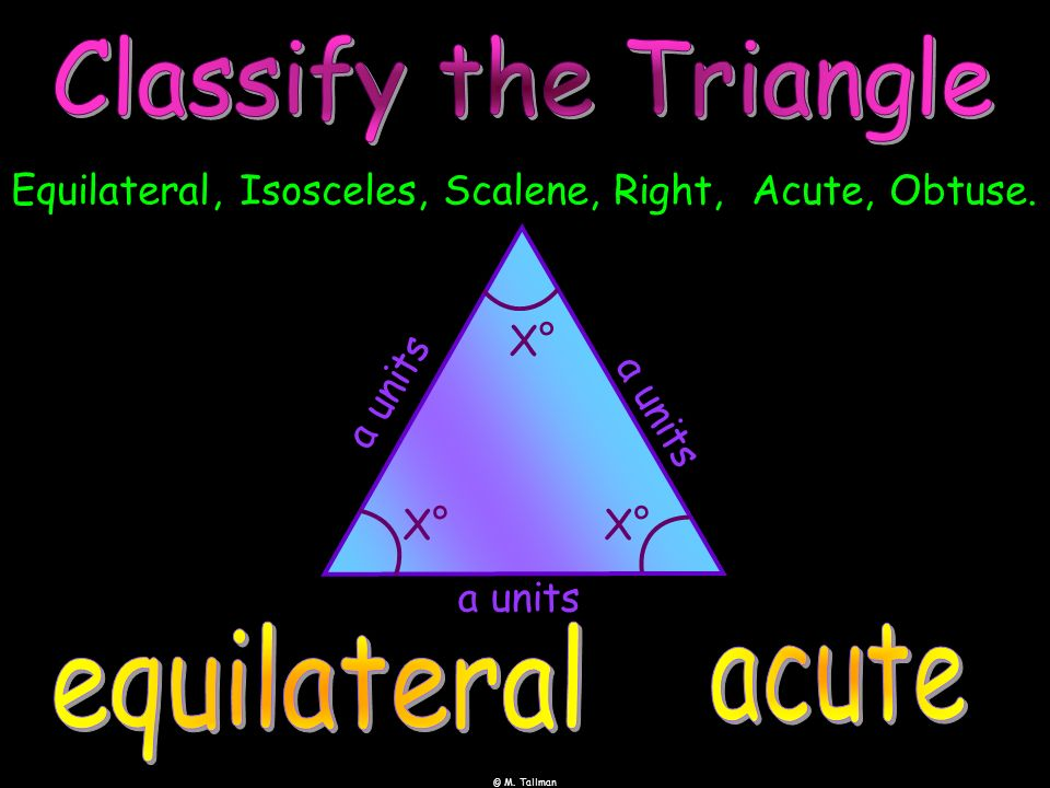 © M. Tallman Equilateral, Isosceles, Scalene, Right, Acute, Obtuse. X° a u n i t s a units a u n i t s