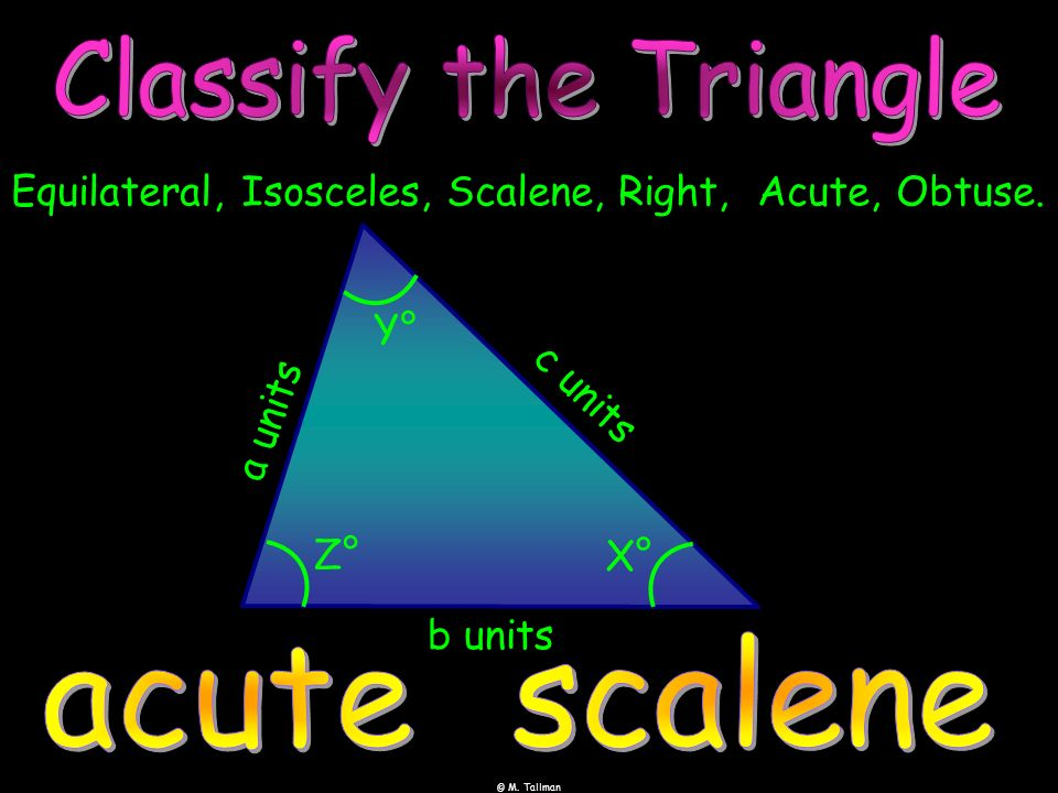 © M. Tallman Equilateral, Isosceles, Scalene, Right, Acute, Obtuse. Y° a units b units Z° X° c units