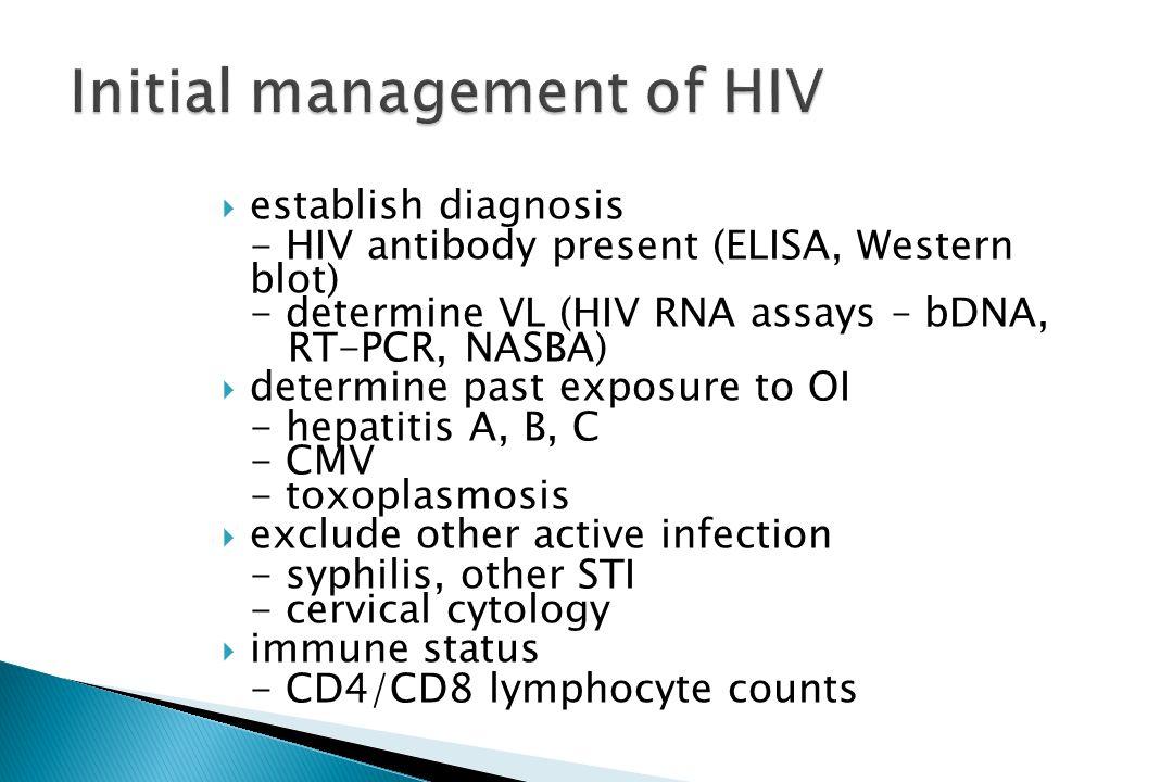 establish diagnosis - HIV antibody present (ELISA, Western blot) - determine VL (HIV RNA assays – bDNA, RT-PCR, NASBA) determine past exposure to OI -