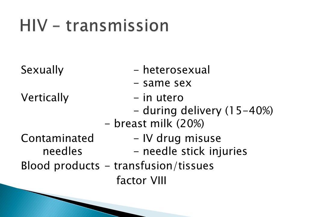Sexually- heterosexual - same sex Vertically- in utero - during delivery (15-40%) - breast milk (20%) Contaminated- IV drug misuse needles- needle sti