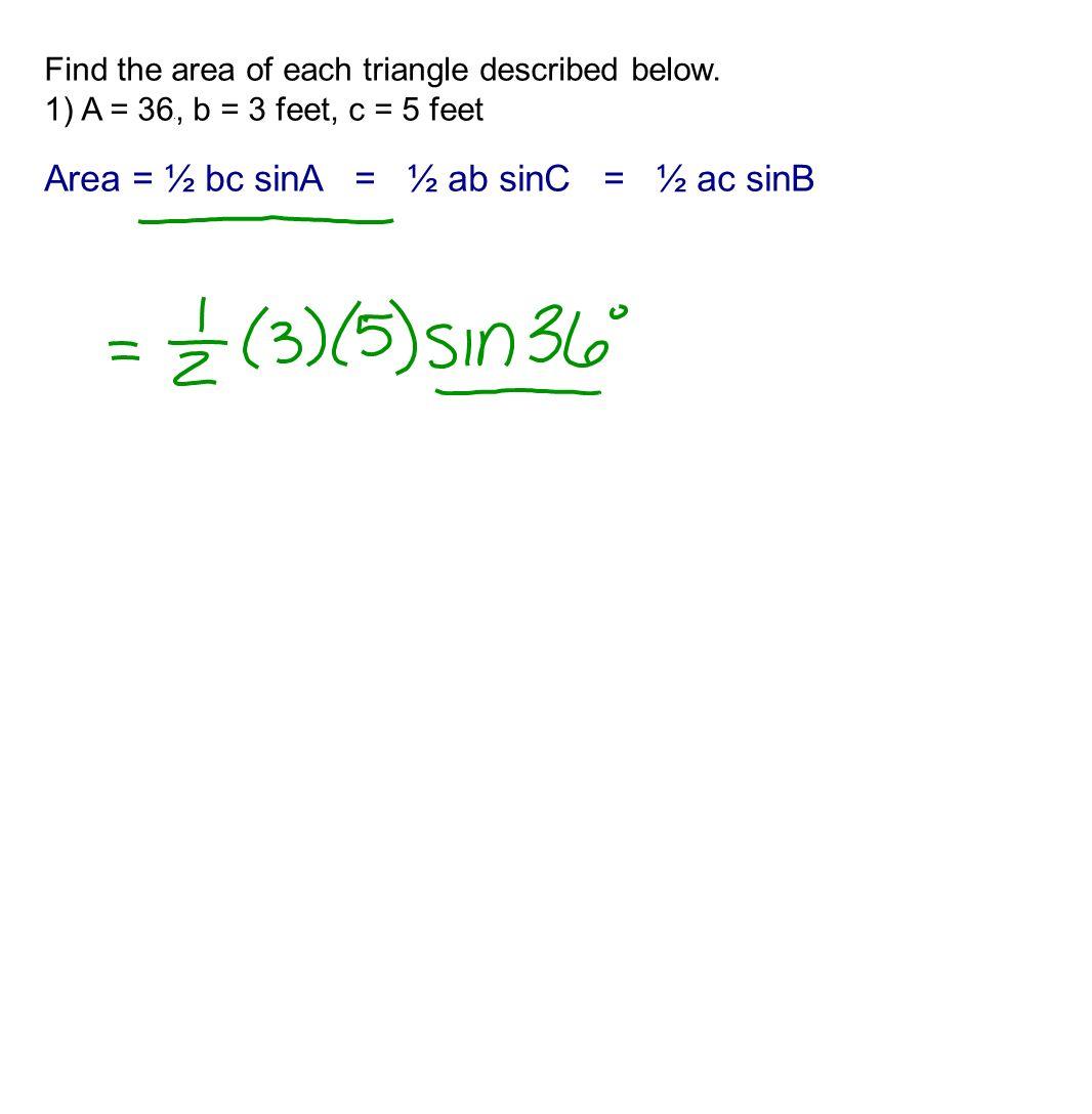 Find the area of each triangle described below. 1) A = 36 o, b = 3 feet, c = 5 feet Area = ½ bc sinA = ½ ab sinC = ½ ac sinB