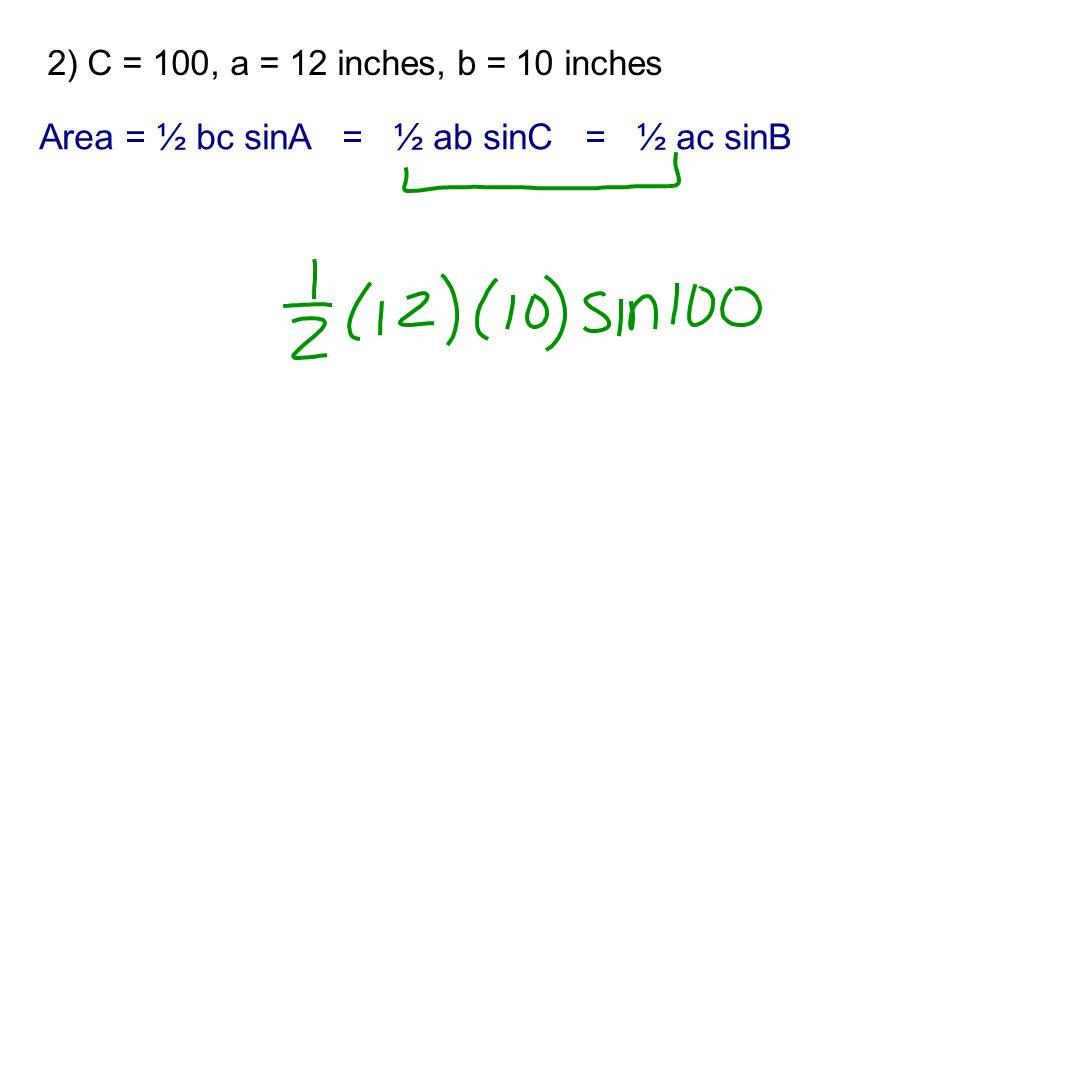 2) C = 100 o, a = 12 inches, b = 10 inches Area = ½ bc sinA = ½ ab sinC = ½ ac sinB
