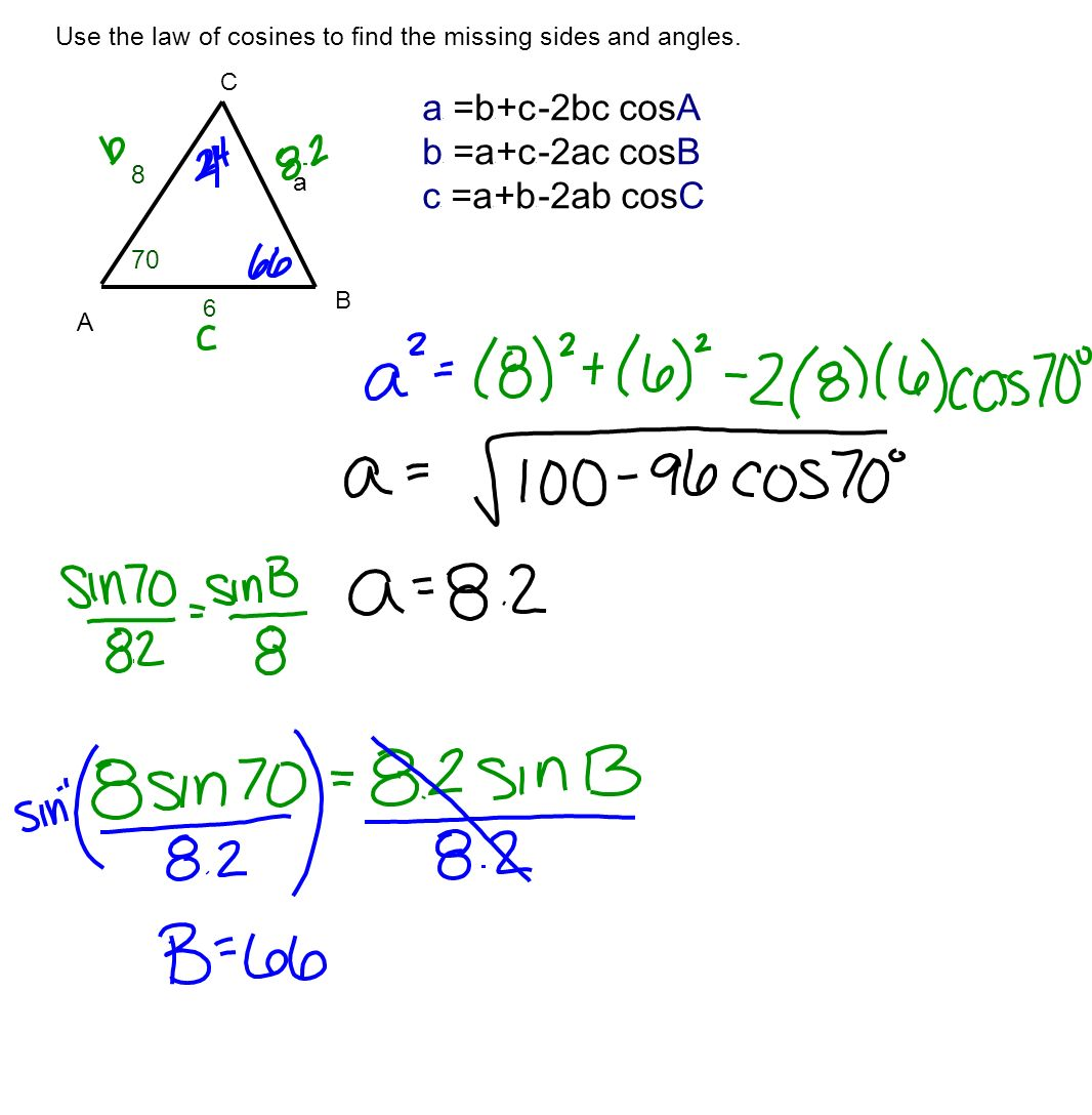 Use the law of cosines to find the missing sides and angles. A C B a 70 0 8 6 a 2 =b 2 +c 2 -2bc cosA b 2 =a 2 +c 2 -2ac cosB c 2 =a 2 +b 2 -2ab cosC