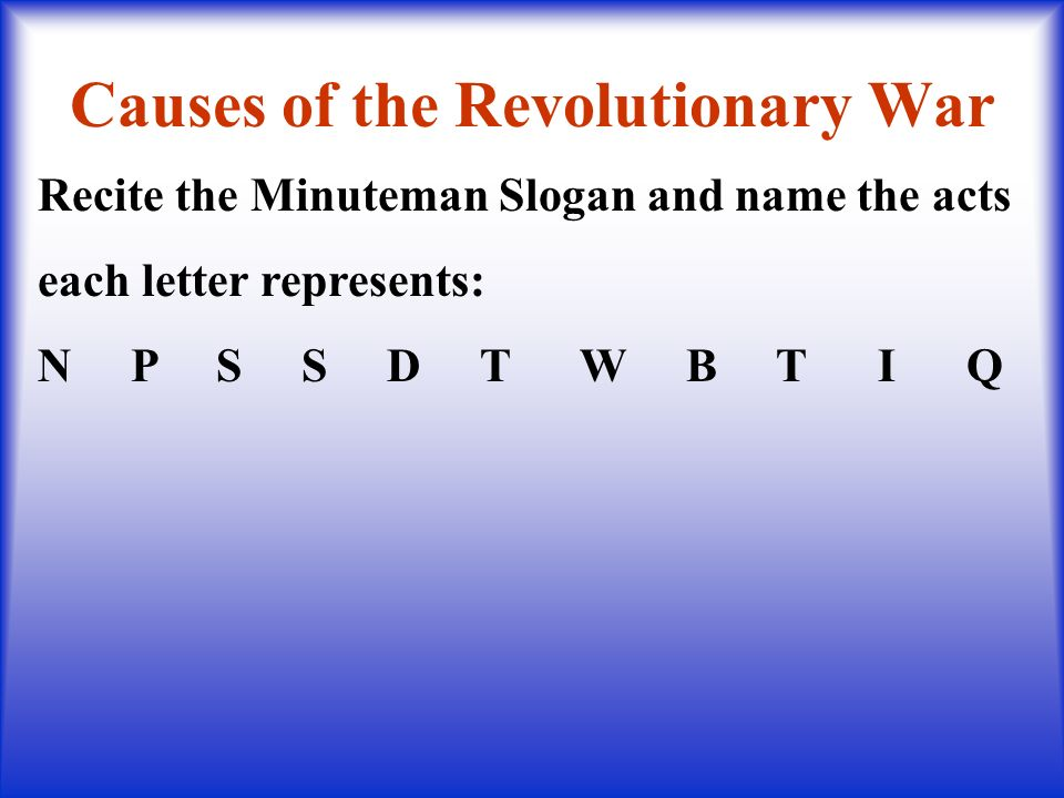 Causes of the Revolutionary War Recite the Minuteman Slogan and name the acts each letter represents: N P S S D T W B T I Q