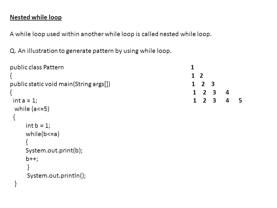 Nested while loop A while loop used within another while loop is called nested while loop. Q. An illustration to generate pattern by using while loop.