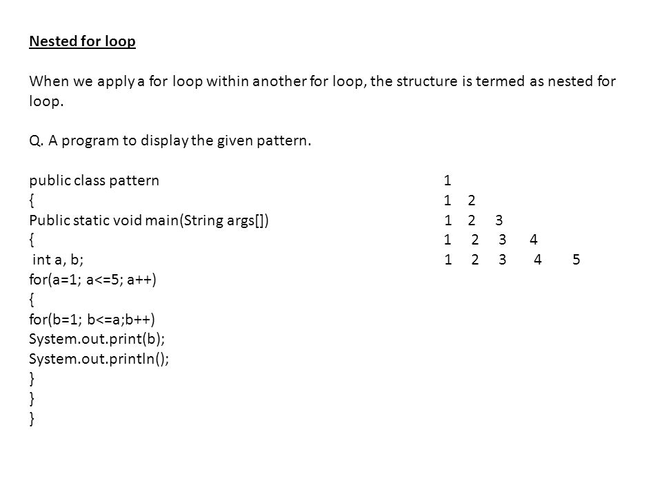 Nested for loop When we apply a for loop within another for loop, the structure is termed as nested for loop. Q. A program to display the given patter