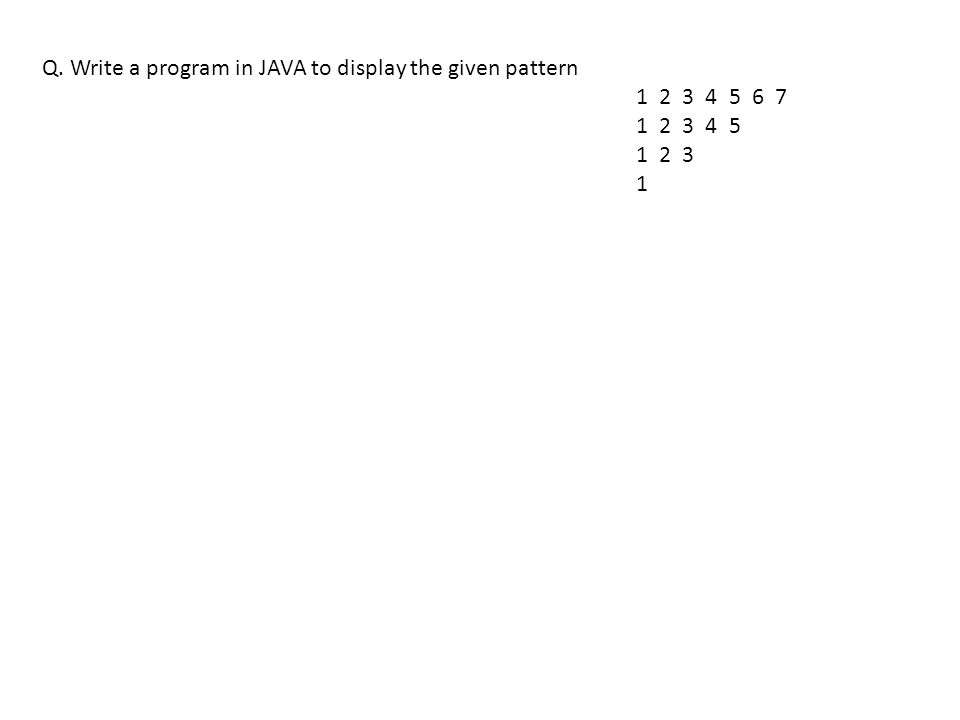 Q. Write a program in JAVA to display the given pattern 1 2 3 4 5 6 7 1 2 3 4 5 1 2 3 1